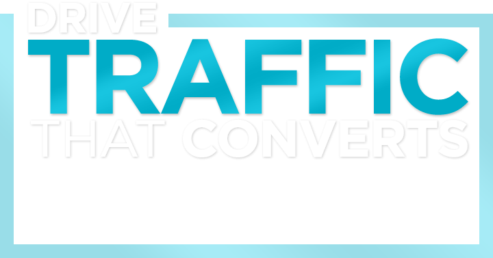 Drive TRAFFIC That YOU WANT!